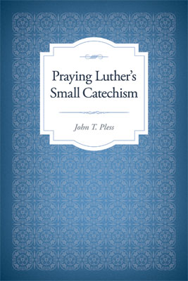 Preorder Praying Luther's Small Catechism by John T. Pless